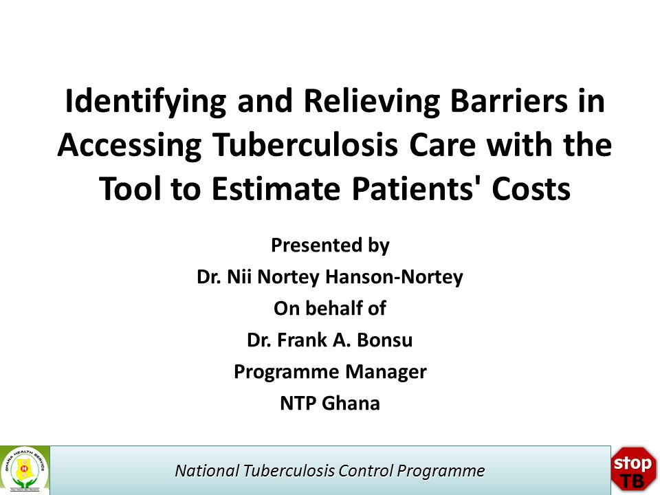 National Tuberculosis Control Programme Identifying and Relieving Barriers in Accessing Tuberculosis Care with the Tool to Estimate Patients Costs Presented by Dr.