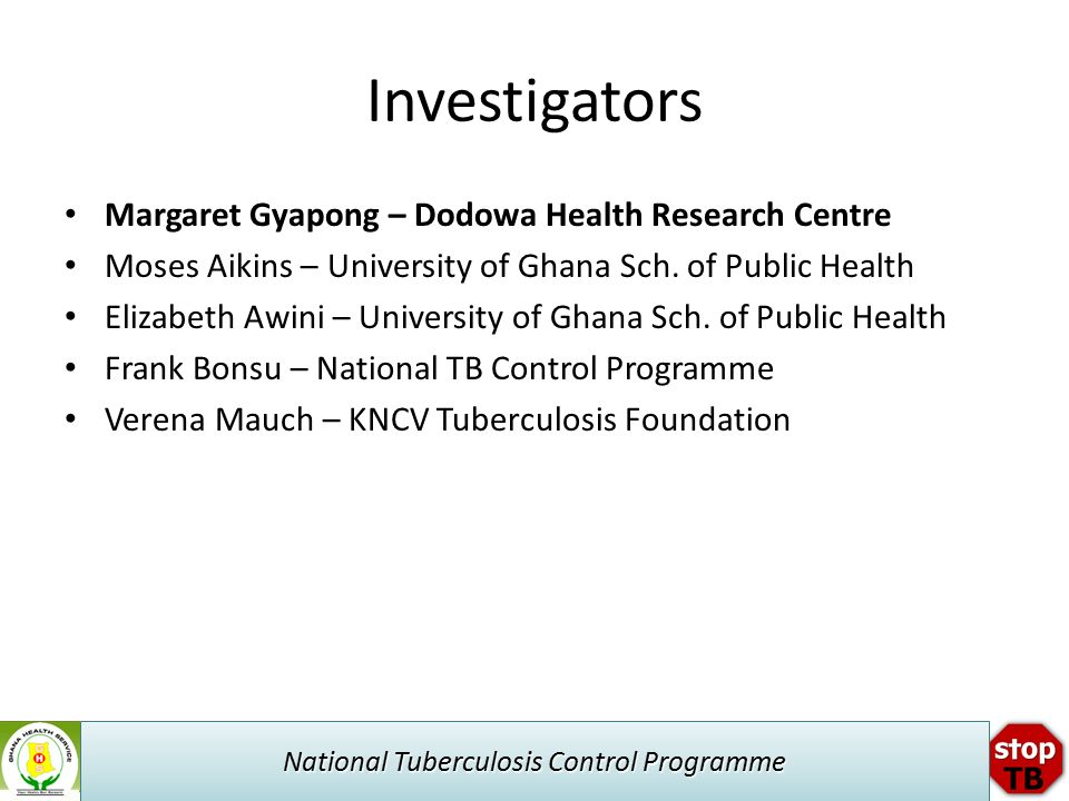 National Tuberculosis Control Programme Investigators Margaret Gyapong – Dodowa Health Research Centre Moses Aikins – University of Ghana Sch.