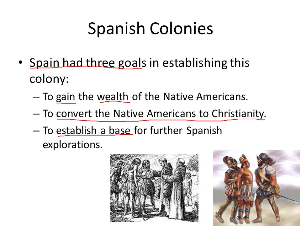 Spanish Colonies Spain had three goals in establishing this colony: – To gain the wealth of the Native Americans.