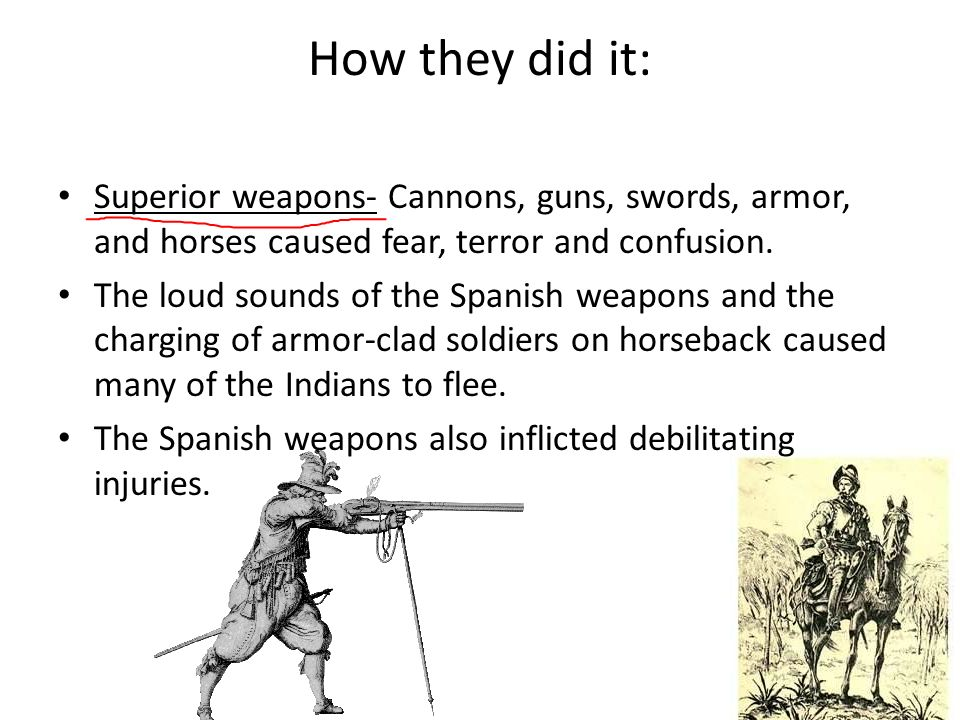 How they did it: Superior weapons- Cannons, guns, swords, armor, and horses caused fear, terror and confusion.