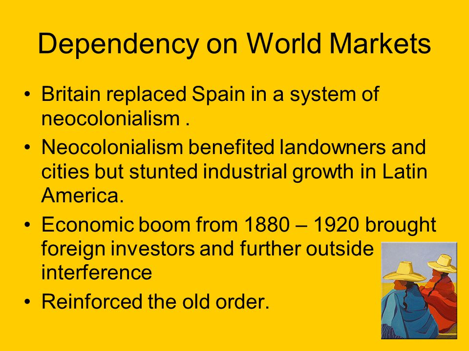 Dependency on World Markets Britain replaced Spain in a system of neocolonialism.