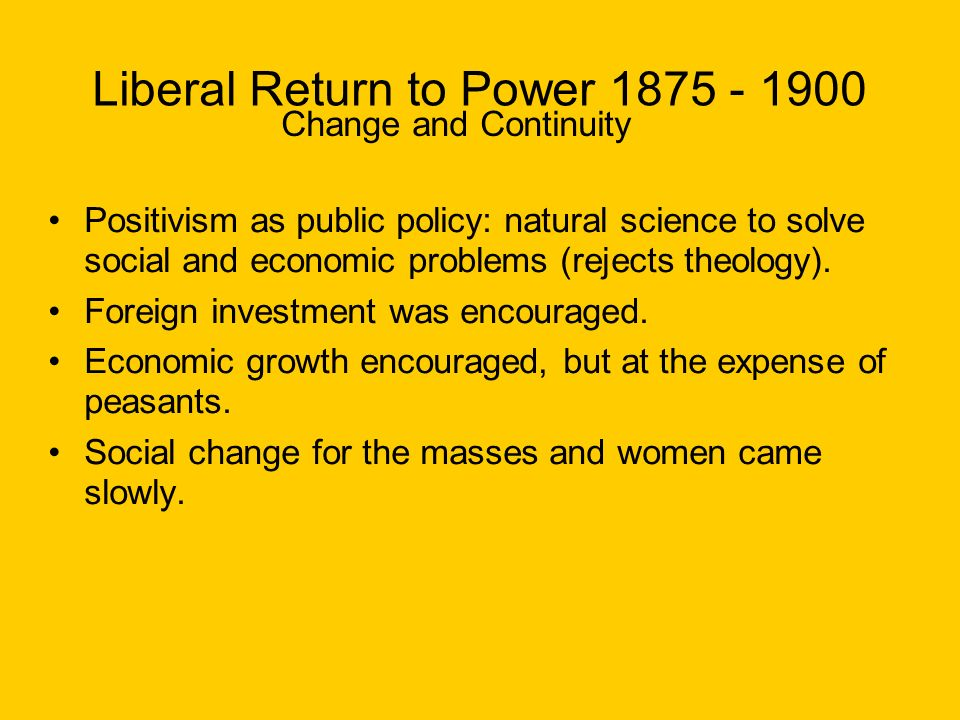 Liberal Return to Power 1875 - 1900 Change and Continuity Positivism as public policy: natural science to solve social and economic problems (rejects theology).