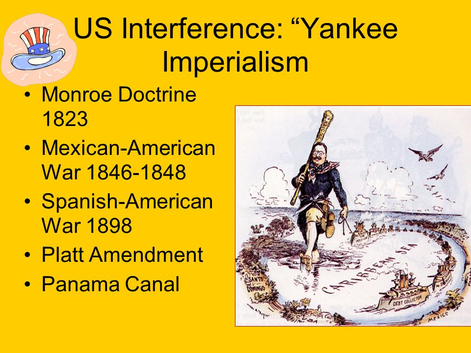 US Interference: Yankee Imperialism Monroe Doctrine 1823 Mexican-American War 1846-1848 Spanish-American War 1898 Platt Amendment Panama Canal