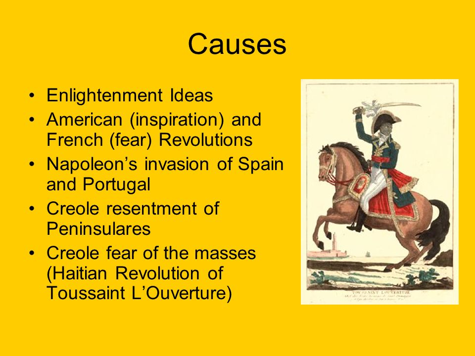 Causes Enlightenment Ideas American (inspiration) and French (fear) Revolutions Napoleon's invasion of Spain and Portugal Creole resentment of Peninsulares Creole fear of the masses (Haitian Revolution of Toussaint L'Ouverture)