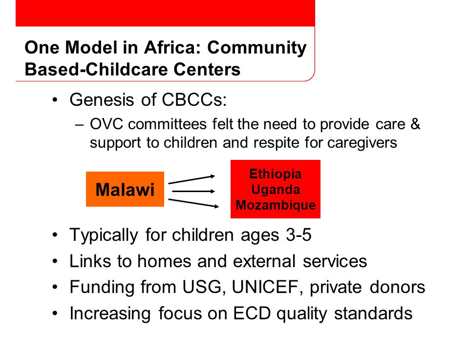 Genesis of CBCCs: –OVC committees felt the need to provide care & support to children and respite for caregivers Typically for children ages 3-5 Links to homes and external services Funding from USG, UNICEF, private donors Increasing focus on ECD quality standards One Model in Africa: Community Based-Childcare Centers Malawi Ethiopia Uganda Mozambique