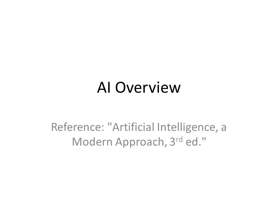 AI Overview Reference: Artificial Intelligence, a Modern Approach, 3 rd ed.