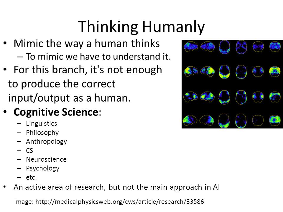 Thinking Humanly Mimic the way a human thinks – To mimic we have to understand it.
