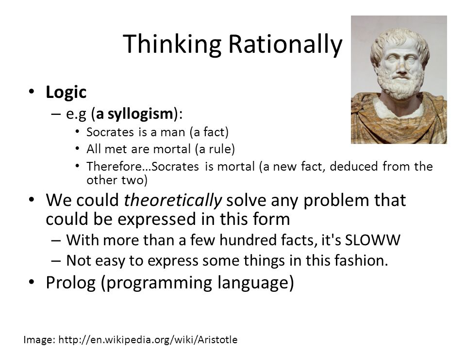 Thinking Rationally Logic – e.g (a syllogism): Socrates is a man (a fact) All met are mortal (a rule) Therefore…Socrates is mortal (a new fact, deduced from the other two) We could theoretically solve any problem that could be expressed in this form – With more than a few hundred facts, it s SLOWW – Not easy to express some things in this fashion.