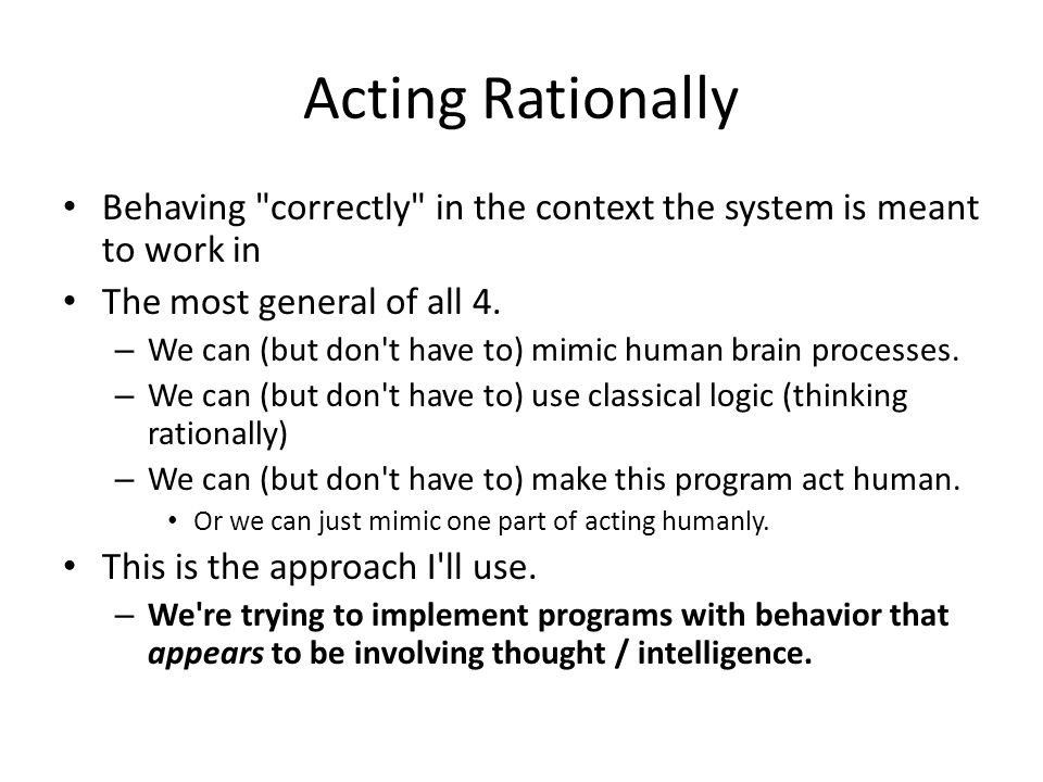 Acting Rationally Behaving correctly in the context the system is meant to work in The most general of all 4.
