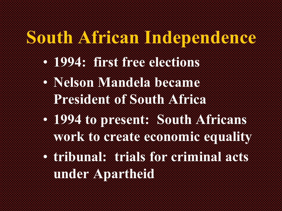 South African Independence 1994: first free elections Nelson Mandela became President of South Africa 1994 to present: South Africans work to create economic equality tribunal: trials for criminal acts under Apartheid