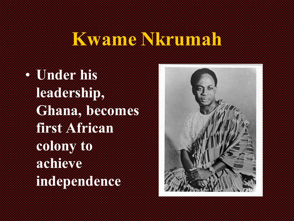 Kwame Nkrumah Under his leadership, Ghana, becomes first African colony to achieve independence