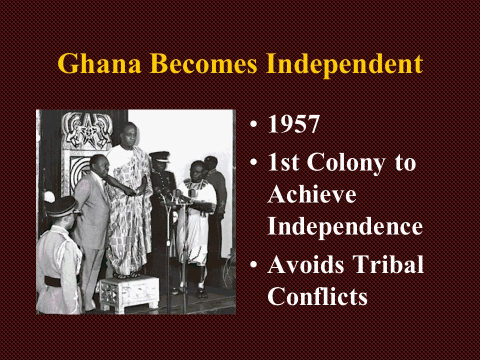 Ghana Becomes Independent 1957 1st Colony to Achieve Independence Avoids Tribal Conflicts