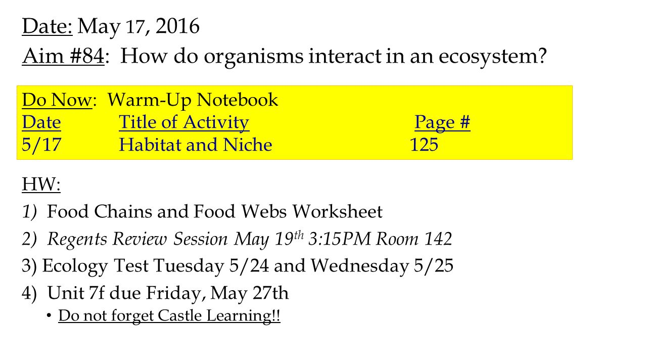 2 Date: May 17, 2016 Aim #84: How do organisms interact in an ecosystem?  HW: 1) Food Chains and Food Webs Worksheet 2) Regents Review Session May 19  th ...