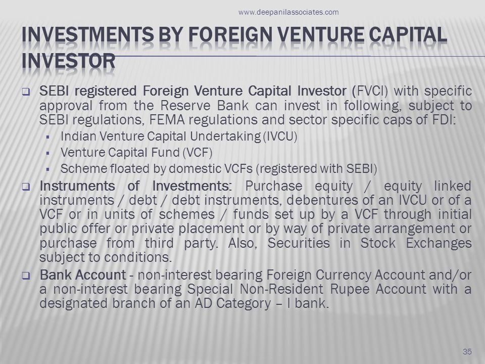  SEBI registered Foreign Venture Capital Investor (FVCI) with specific approval from the Reserve Bank can invest in following, subject to SEBI regulations, FEMA regulations and sector specific caps of FDI:  Indian Venture Capital Undertaking (IVCU)  Venture Capital Fund (VCF)  Scheme floated by domestic VCFs (registered with SEBI)  Instruments of Investments: Purchase equity / equity linked instruments / debt / debt instruments, debentures of an IVCU or of a VCF or in units of schemes / funds set up by a VCF through initial public offer or private placement or by way of private arrangement or purchase from third party.