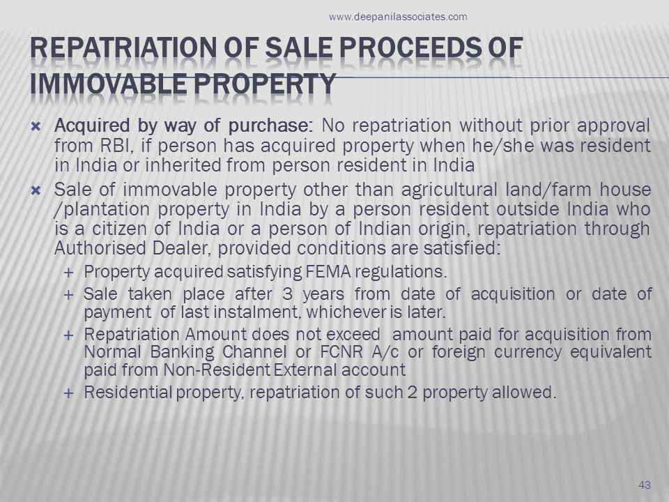  Acquired by way of purchase: No repatriation without prior approval from RBI, if person has acquired property when he/she was resident in India or inherited from person resident in India  Sale of immovable property other than agricultural land/farm house /plantation property in India by a person resident outside India who is a citizen of India or a person of Indian origin, repatriation through Authorised Dealer, provided conditions are satisfied:  Property acquired satisfying FEMA regulations.