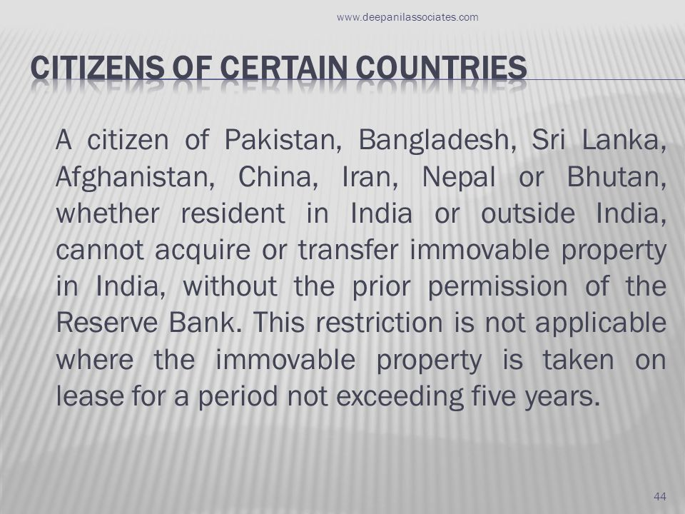 A citizen of Pakistan, Bangladesh, Sri Lanka, Afghanistan, China, Iran, Nepal or Bhutan, whether resident in India or outside India, cannot acquire or transfer immovable property in India, without the prior permission of the Reserve Bank.