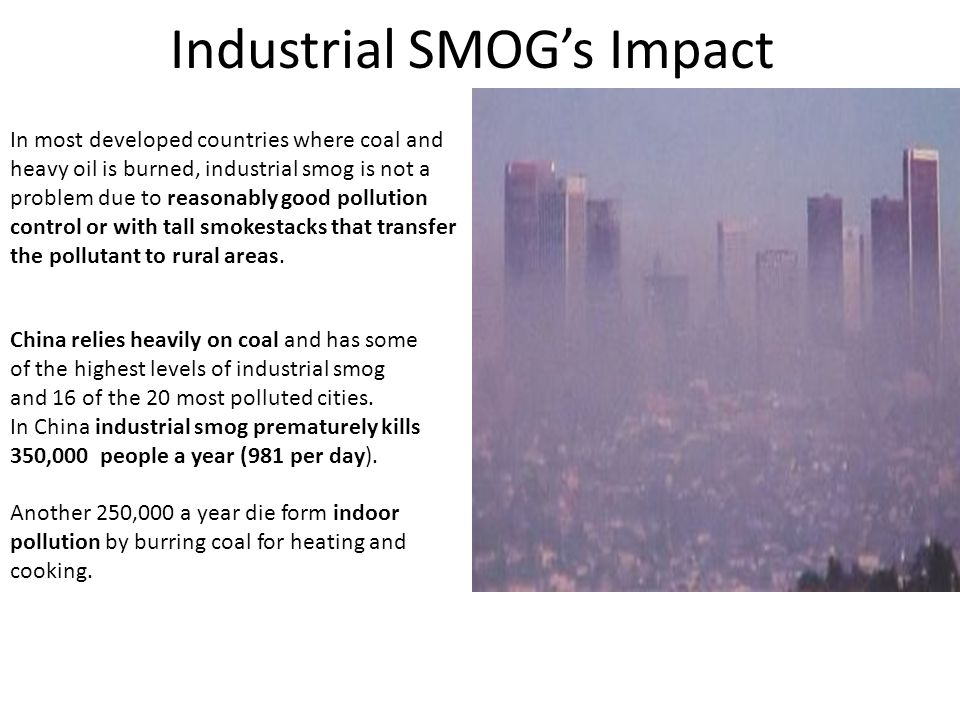 Industrial SMOG's Impact In most developed countries where coal and heavy oil is burned, industrial smog is not a problem due to reasonably good pollution control or with tall smokestacks that transfer the pollutant to rural areas.