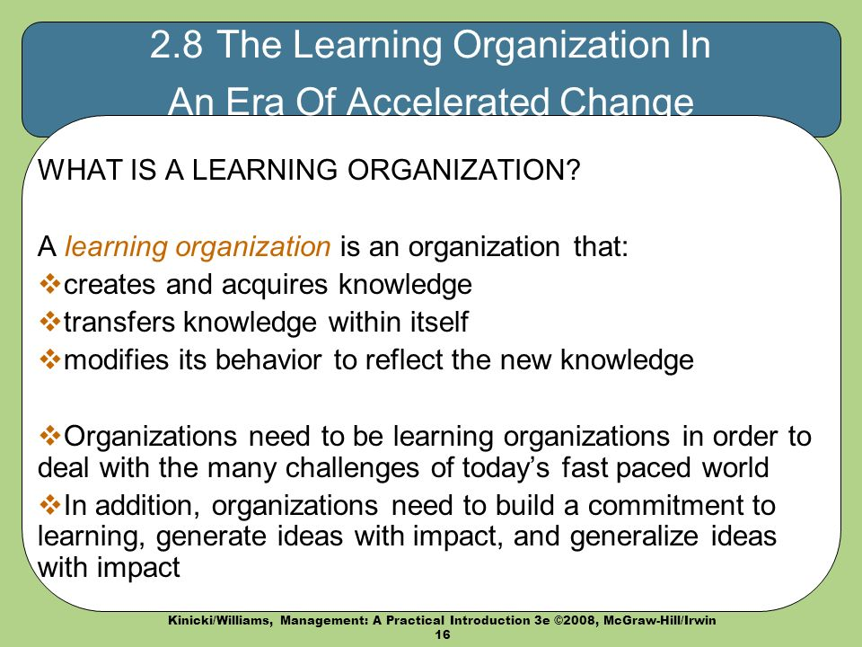 Kinicki/Williams, Management: A Practical Introduction 3e ©2008, McGraw-Hill/Irwin 16 2.8 The Learning Organization In An Era Of Accelerated Change WHAT IS A LEARNING ORGANIZATION.