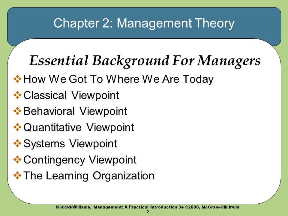 Kinicki/Williams, Management: A Practical Introduction 3e ©2008, McGraw-Hill/Irwin 2 Chapter 2: Management Theory Essential Background For Managers  How We Got To Where We Are Today  Classical Viewpoint  Behavioral Viewpoint  Quantitative Viewpoint  Systems Viewpoint  Contingency Viewpoint  The Learning Organization