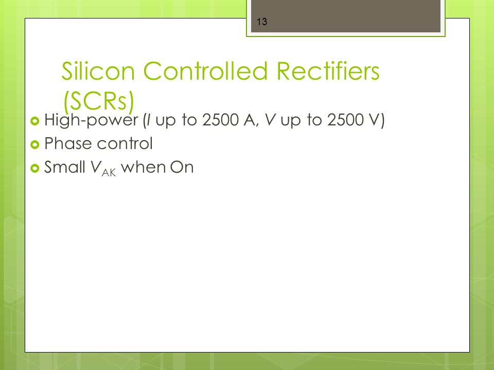 Silicon Controlled Rectifiers (SCRs)  High-power (I up to 2500 A, V up to 2500 V)  Phase control  Small V AK when On 13