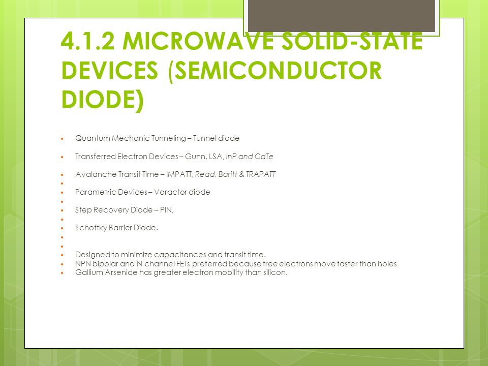 4.1.2 MICROWAVE SOLID-STATE DEVICES ( SEMICONDUCTOR DIODE) Quantum Mechanic Tunneling – Tunnel diode Transferred Electron Devices – Gunn, LSA, InP and CdTe Avalanche Transit Time – IMPATT, Read, Baritt & TRAPATT Parametric Devices – Varactor diode Step Recovery Diode – PIN, Schottky Barrier Diode.