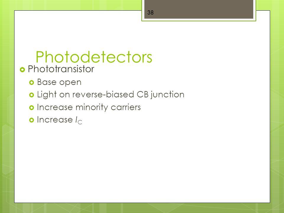 Photodetectors  Phototransistor  Base open  Light on reverse-biased CB junction  Increase minority carriers  Increase I C 38