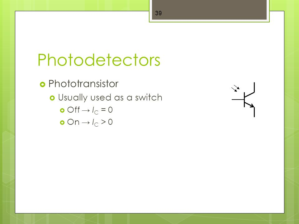 Photodetectors  Phototransistor  Usually used as a switch  Off → I C = 0  On → I C > 0 39