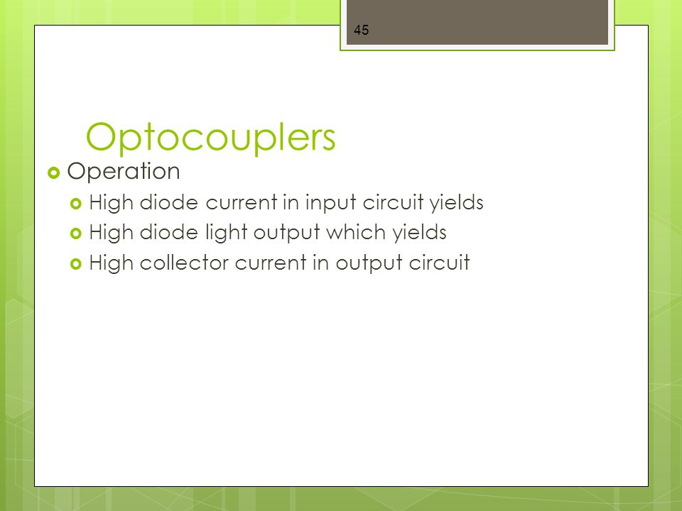Optocouplers  Operation  High diode current in input circuit yields  High diode light output which yields  High collector current in output circuit 45