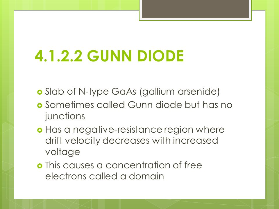 4.1.2.2 GUNN DIODE  Slab of N-type GaAs (gallium arsenide)  Sometimes called Gunn diode but has no junctions  Has a negative-resistance region where drift velocity decreases with increased voltage  This causes a concentration of free electrons called a domain
