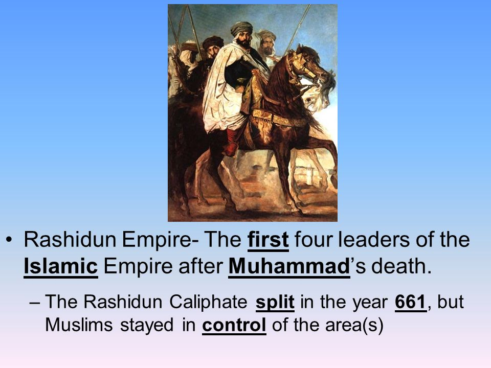 Rashidun Empire- The first four leaders of the Islamic Empire after Muhammad's death.