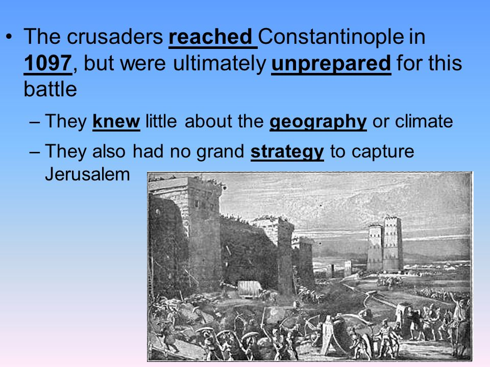 The crusaders reached Constantinople in 1097, but were ultimately unprepared for this battle –They knew little about the geography or climate –They also had no grand strategy to capture Jerusalem