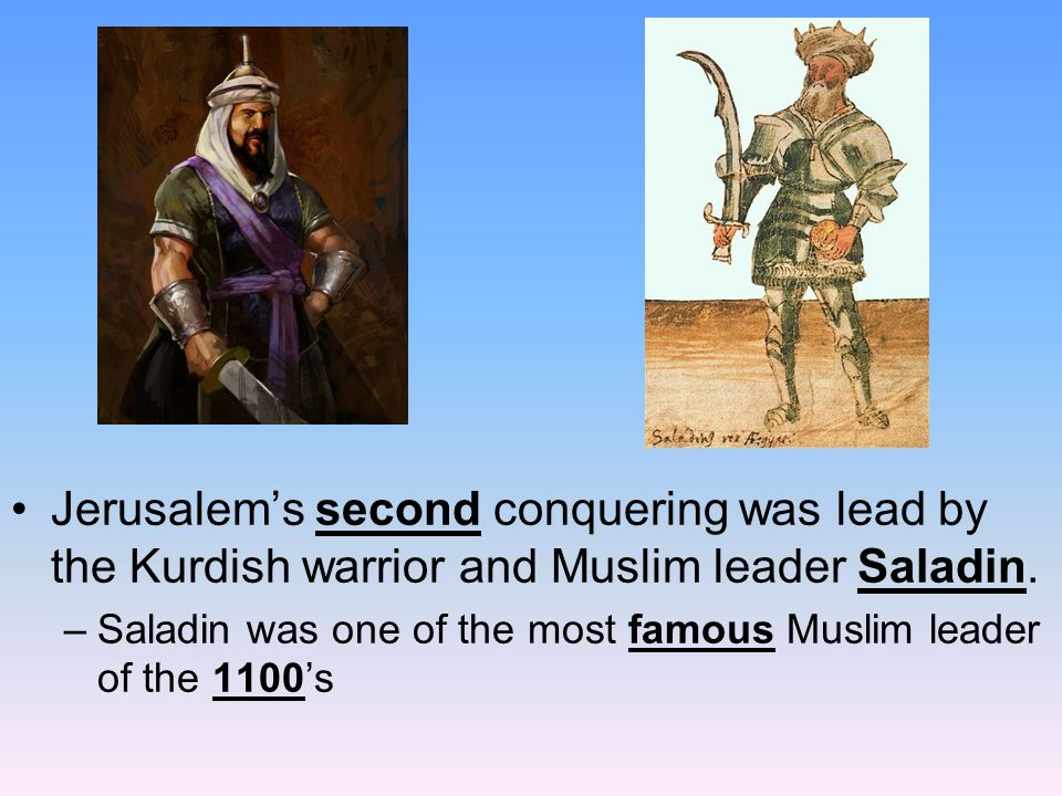 Jerusalem's second conquering was lead by the Kurdish warrior and Muslim leader Saladin.