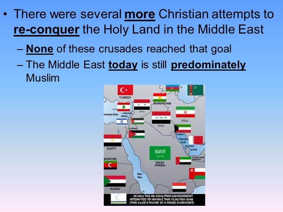 There were several more Christian attempts to re-conquer the Holy Land in the Middle East –None of these crusades reached that goal –The Middle East today is still predominately Muslim