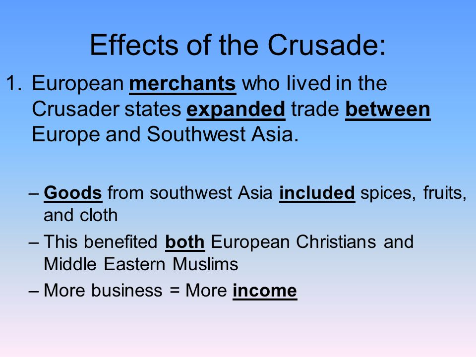 Effects of the Crusade: 1.European merchants who lived in the Crusader states expanded trade between Europe and Southwest Asia.