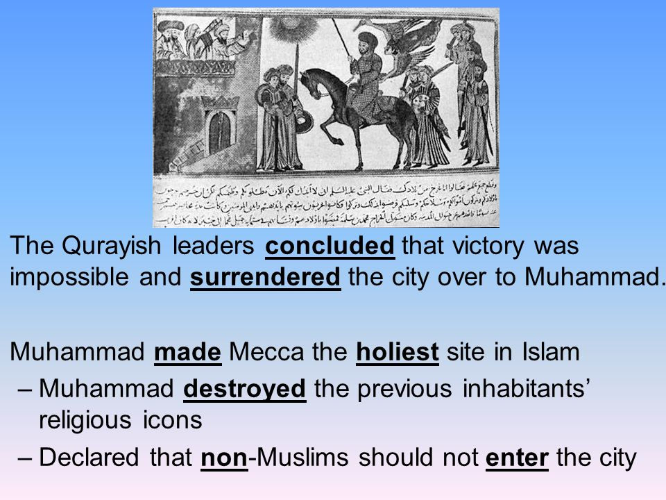The Qurayish leaders concluded that victory was impossible and surrendered the city over to Muhammad.