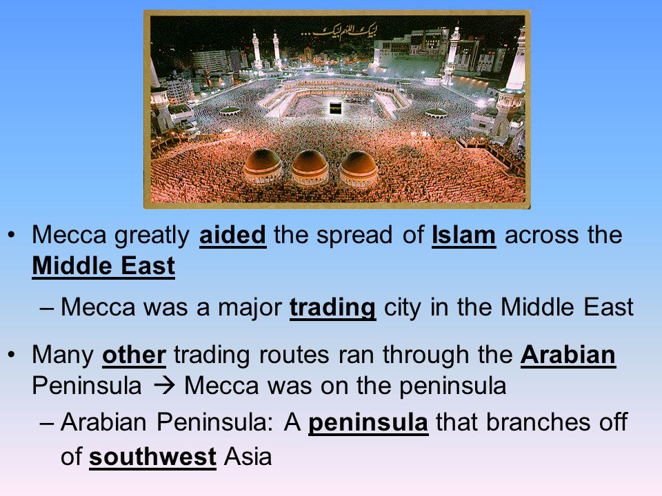 Mecca greatly aided the spread of Islam across the Middle East –Mecca was a major trading city in the Middle East Many other trading routes ran through the Arabian Peninsula  Mecca was on the peninsula –Arabian Peninsula: A peninsula that branches off of southwest Asia
