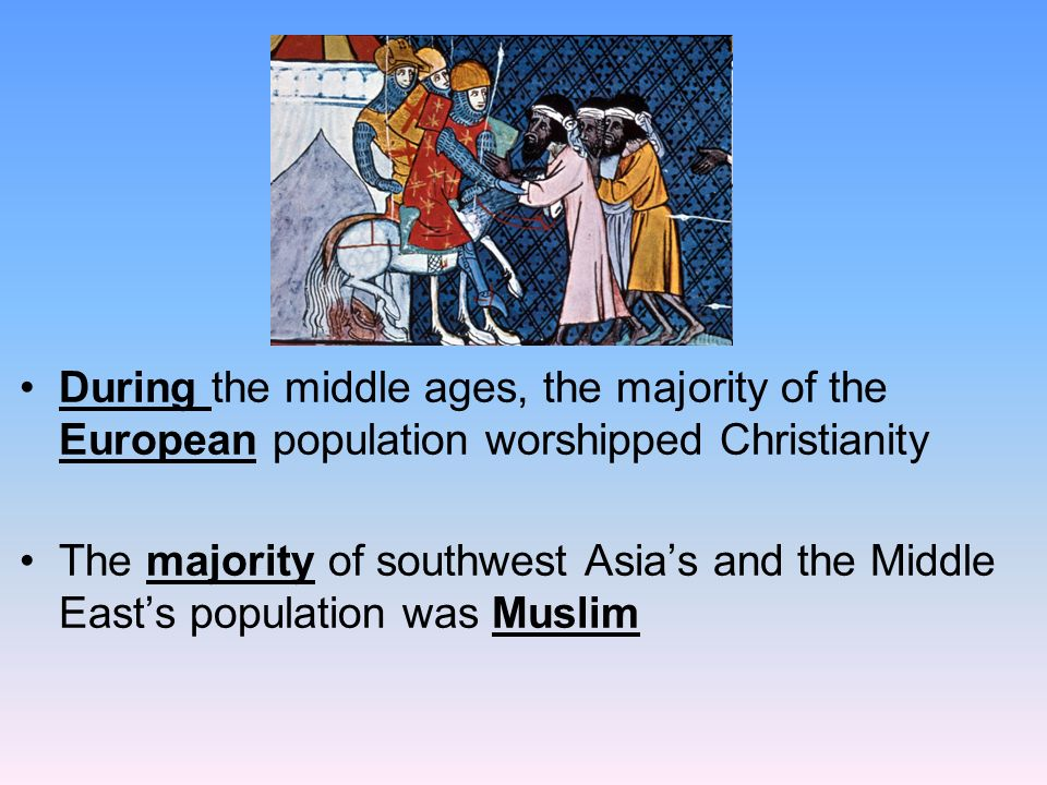 During the middle ages, the majority of the European population worshipped Christianity The majority of southwest Asia's and the Middle East's population was Muslim
