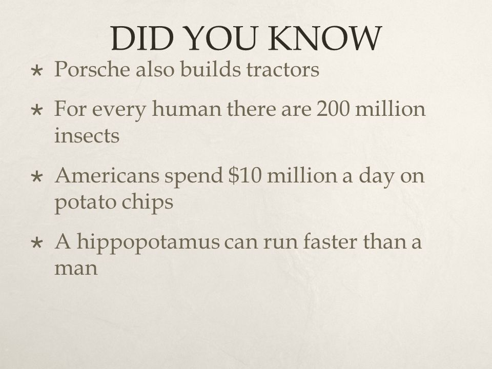 DID YOU KNOW  Porsche also builds tractors  For every human there are 200 million insects  Americans spend $10 million a day on potato chips  A hippopotamus can run faster than a man