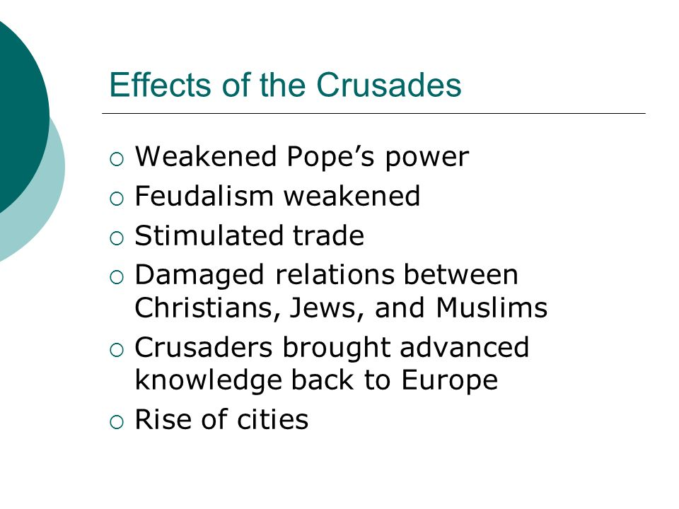 Effects of the Crusades  Weakened Pope's power  Feudalism weakened  Stimulated trade  Damaged relations between Christians, Jews, and Muslims  Crusaders brought advanced knowledge back to Europe  Rise of cities