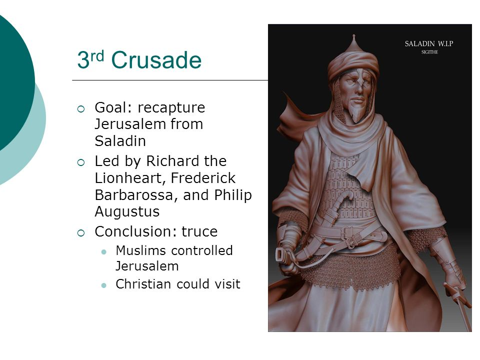 3 rd Crusade  Goal: recapture Jerusalem from Saladin  Led by Richard the Lionheart, Frederick Barbarossa, and Philip Augustus  Conclusion: truce Muslims controlled Jerusalem Christian could visit