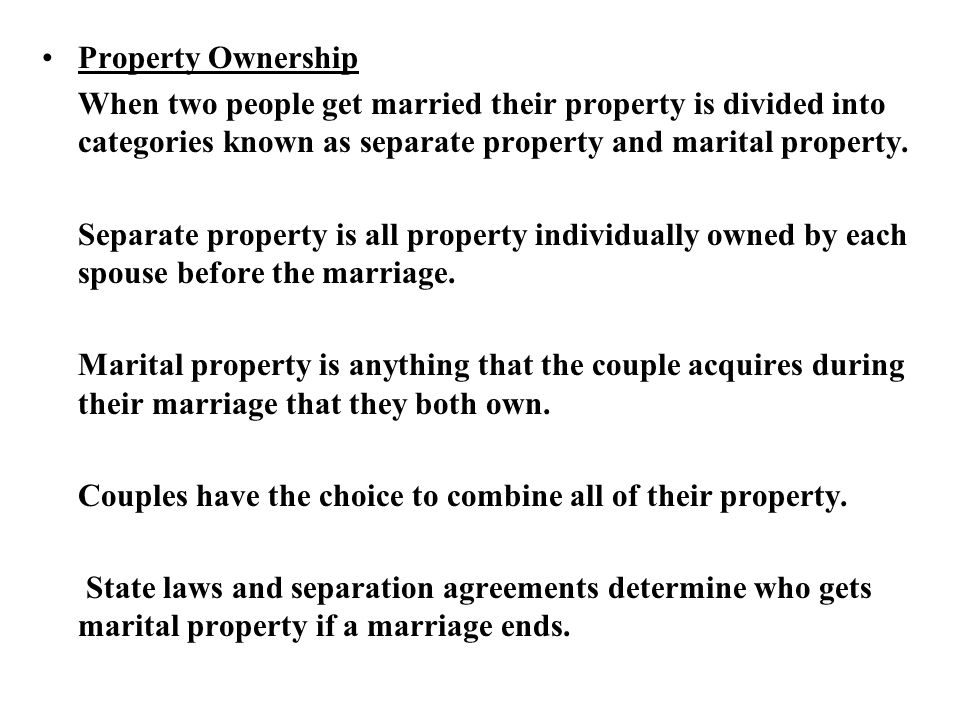 Property Ownership When two people get married their property is divided into categories known as separate property and marital property.