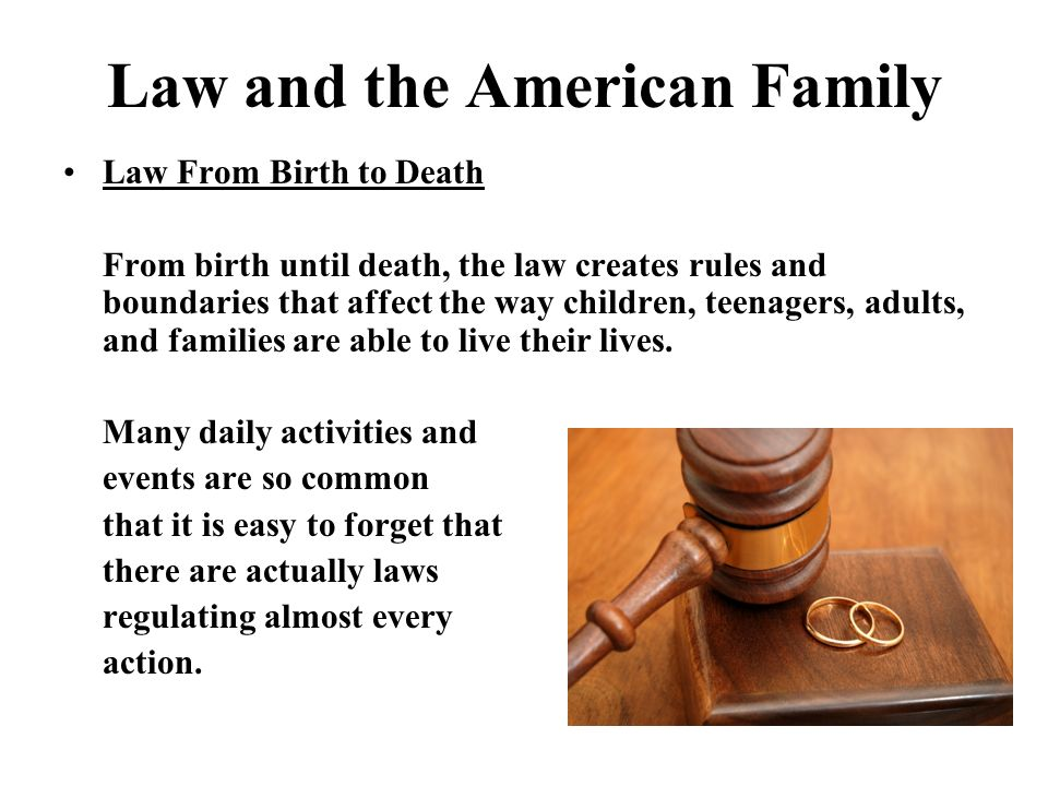 Law and the American Family Law From Birth to Death From birth until death, the law creates rules and boundaries that affect the way children, teenagers, adults, and families are able to live their lives.