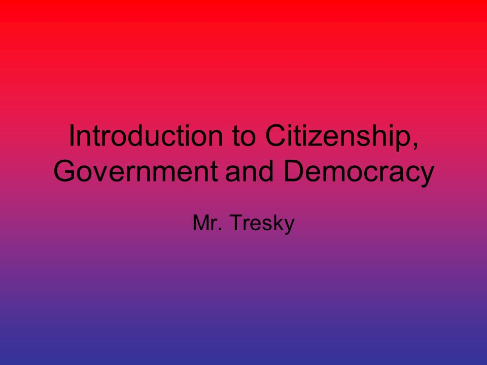 Introduction to Citizenship, Government and Democracy Mr. Tresky