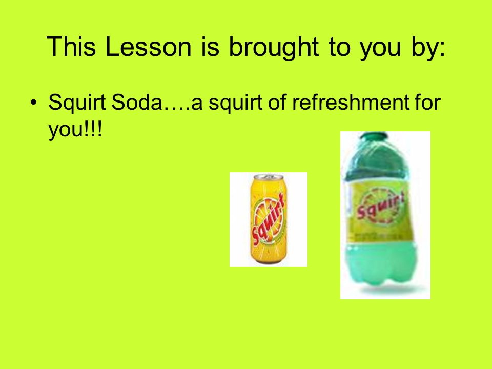 This Lesson is brought to you by: Squirt Soda….a squirt of refreshment for you!!!
