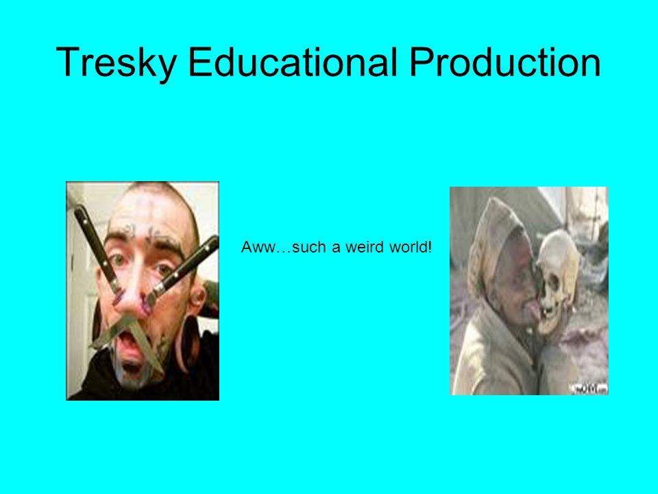 Tresky Educational Production Aww…such a weird world!
