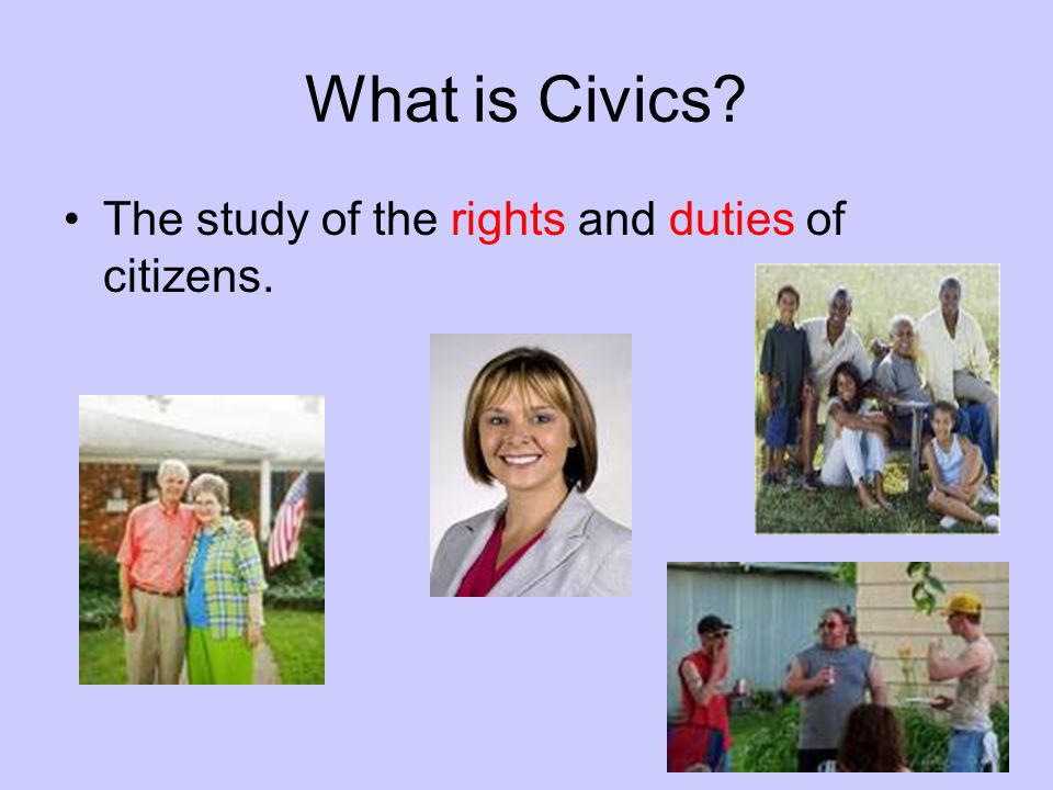 What is Civics? The study of the rights and duties of citizens.