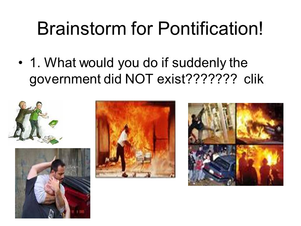Brainstorm for Pontification. 1. What would you do if suddenly the government did NOT exist??????.