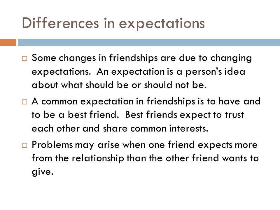 Differences in expectations  Some changes in friendships are due to changing expectations. An expectation is a person's idea about what should be or