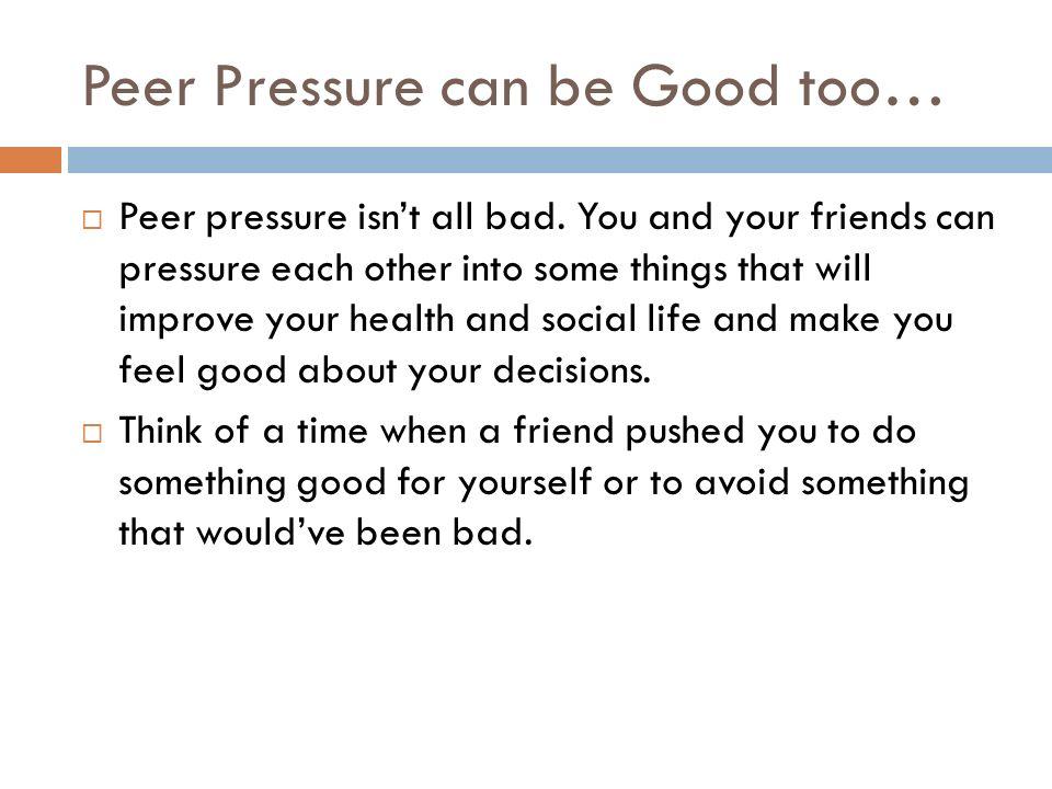 Peer Pressure can be Good too…  Peer pressure isn't all bad.