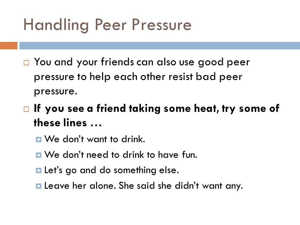 Handling Peer Pressure  You and your friends can also use good peer pressure to help each other resist bad peer pressure.